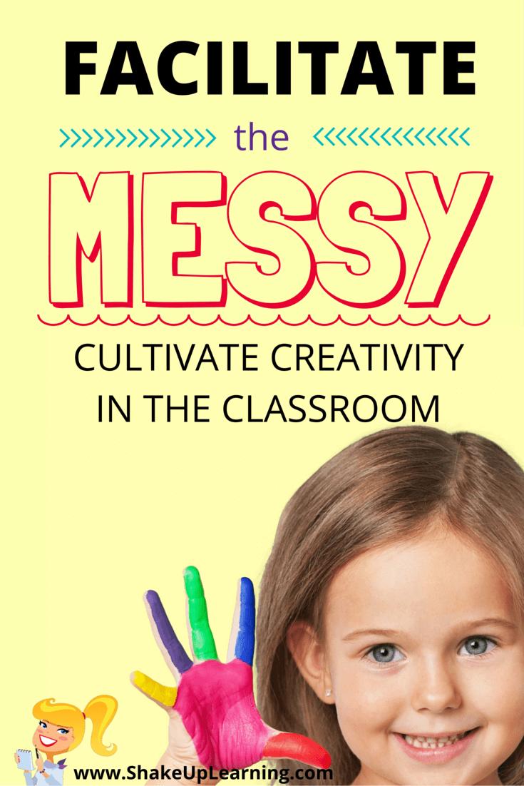 Facilitate the Messy: Cultivate Creativity in the Classroom