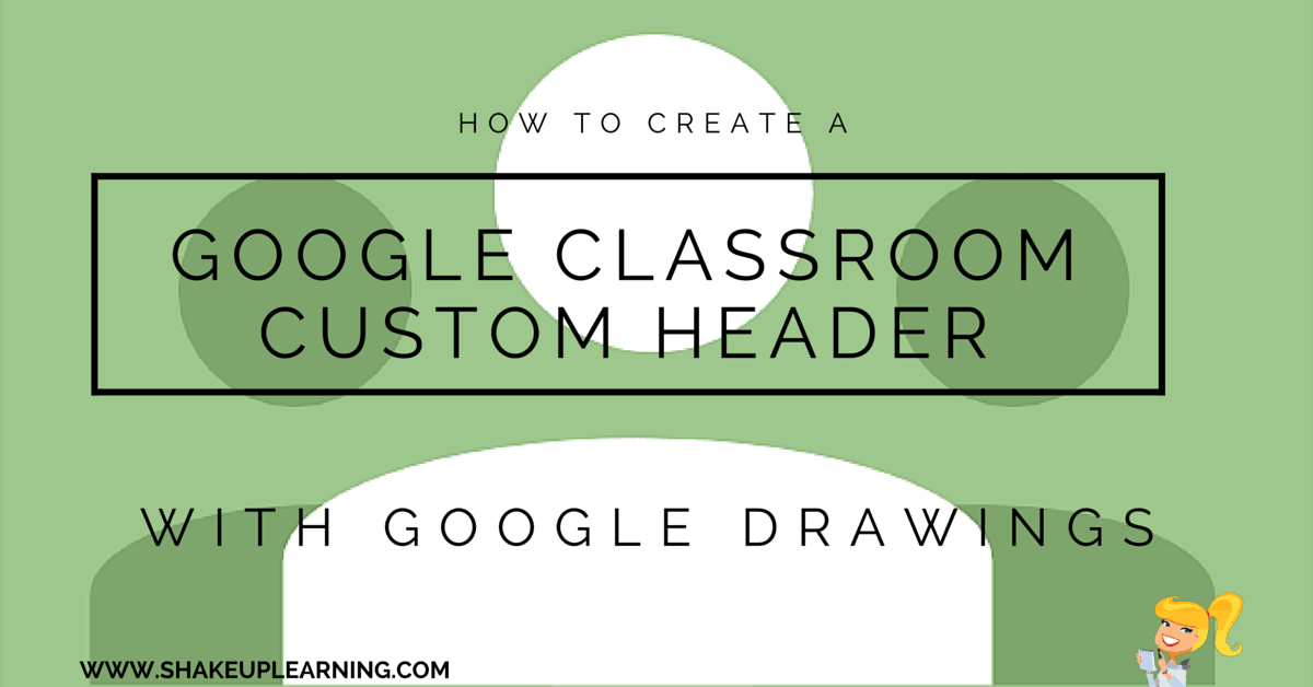 Create A Google Classroom Custom Header With Google Drawings Shake Up Learning
