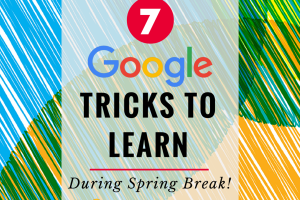 7 Google Tricks to Learn During Spring Break!