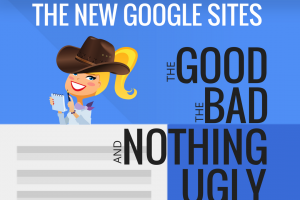 The New Google Sites: The Good, The Bad, and Nothing Ugly!