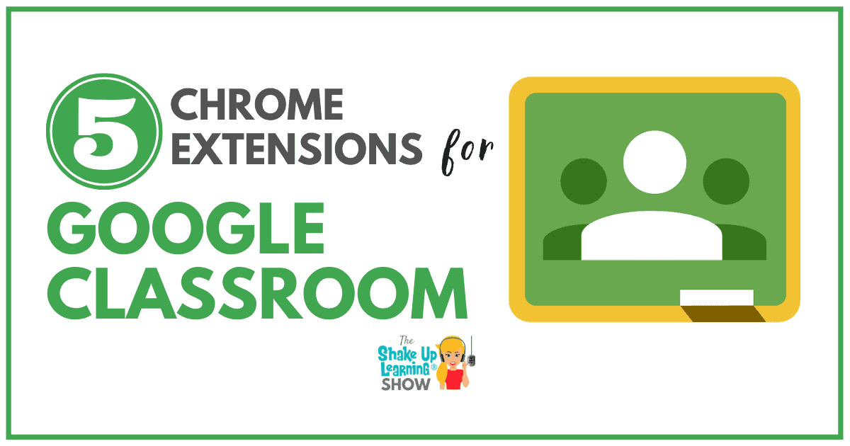 5 Chrome Extensions that Make Google Classroom Even More Awesome! | Shake Up Learning